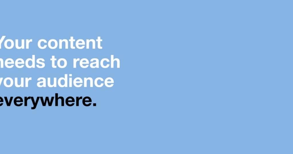 « Votre contenu a besoin d'être vu partout par votre audience. » en anglais